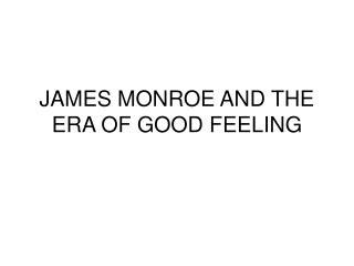 JAMES MONROE AND THE ERA OF GOOD FEELING