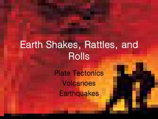 Earth Shakes, Rattles, and Rolls