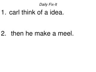 Daily Fix-It  carl think of a idea.    then he make a meel.