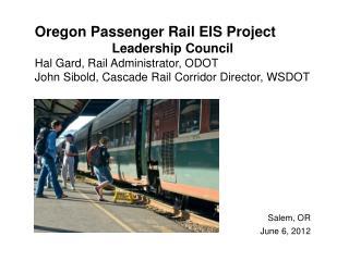 Oregon Passenger Rail EIS Project  Leadership Council  Hal Gard, Rail Administrator, ODOT