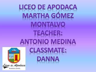 Liceo de Apodaca MARTHA Gómez Montalvo TEACHER: ANTONIO MEDINA  CLASSMATE: DANNA