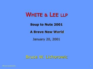W HITE &  L EE LLP Soup to Nuts 2001   A Brave New World  January 20, 2001