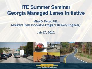 ITE Summer Seminar Georgia Managed Lanes Initiative Mike D. Dover, P.E.,