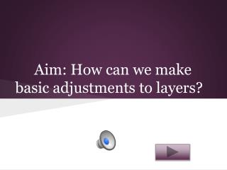 Aim: How can we make  basic adjustments to layers?