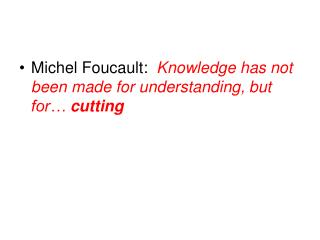 Michel Foucault:   Knowledge has not been made for understanding, but for…  cutting