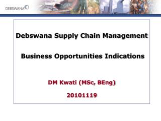 Debswana Supply Chain Management Business Opportunities Indications DM Kwati (MSc, BEng) 20101119