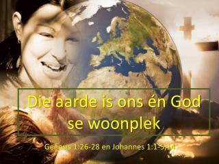 Die aarde is ons én God se woonplek