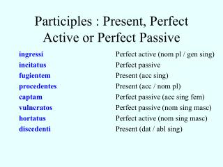 Participles : Present, Perfect Active or Perfect Passive