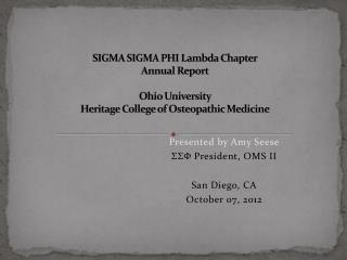 Presented by Amy Seese ΣΣΦ President, OMS II San Diego, CA October 07, 2012