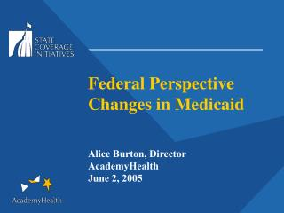 Federal Perspective Changes in Medicaid  Alice Burton, Director AcademyHealth June 2, 2005