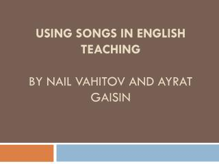 Using songs in English teaching by Nail  Vahitov  and Ayrat Gaisin