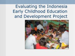 Evaluating the Indonesia  Early Childhood Education and Development Project