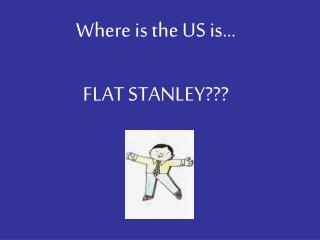Where is the US is… FLAT STANLEY???