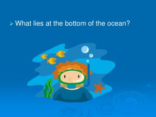 What lies at the bottom of the ocean?