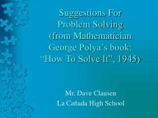 "Suggestions For Problem Solving (from Mathematician George Polya's book: ""How To Solve It"", 1945)"