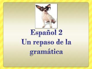 Español 2 Un repaso de la gramática
