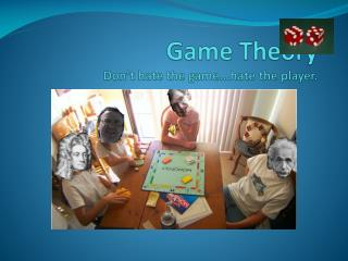 Game Theory Don't hate the game...hate the player.