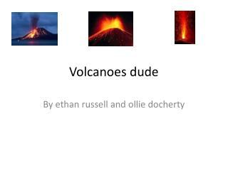 Volcanoes dude