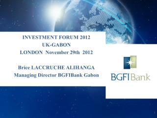INVESTMENT FORUM 2012 UK-GABON LONDON   November  29th  2012 Brice LACCRUCHE ALIHANGA