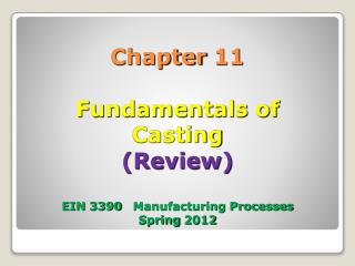 Chapter 11 Fundamentals of  Casting (Review) EIN 3390   Manufacturing Processes Spring 2012