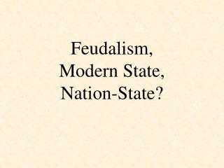 Feudalism,  Modern State,  Nation-State?