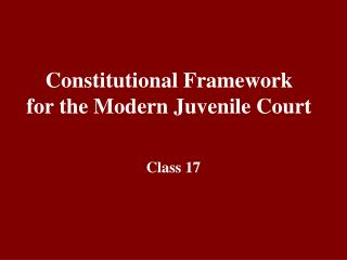 Constitutional Framework  for the Modern Juvenile Court