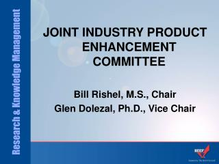 JOINT INDUSTRY PRODUCT ENHANCEMENT COMMITTEE Bill Rishel, M.S., Chair