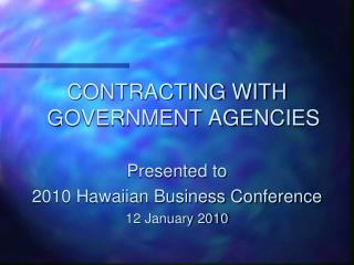 CONTRACTING WITH GOVERNMENT AGENCIES Presented to  2010 Hawaiian Business Conference