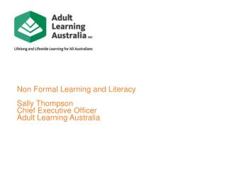 Non Formal Learning and Literacy Sally  Thompson Chief Executive Officer Adult  Learning Australia