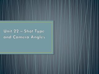 Unit 22 – Shot Type and Camera Angles