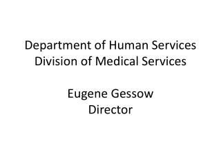 Department of Human Services Division of Medical Services  Eugene Gessow Director