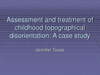 Assessment and treatment of  childhood topographical disorientation: A case study
