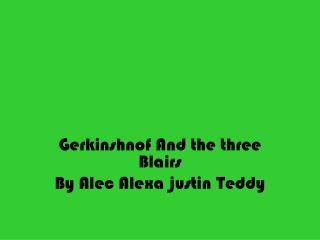 Gerkinshnof And the three Blairs  By Alec Alexa justin Teddy
