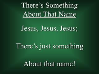 Jesus, Jesus, Jesus; There�s just something  About that name!