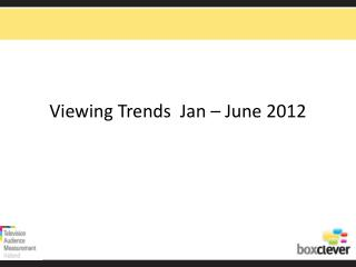 Viewing Trends  Jan – June 2012