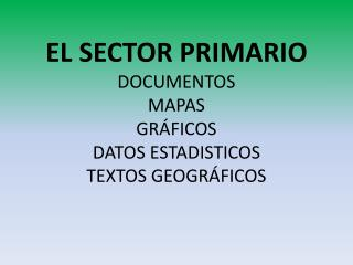 EL SECTOR PRIMARIO DOCUMENTOS MAPAS GRÁFICOS DATOS ESTADISTICOS TEXTOS GEOGRÁFICOS