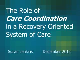 The Role of  Care Coordination in a Recovery Oriented System of Care