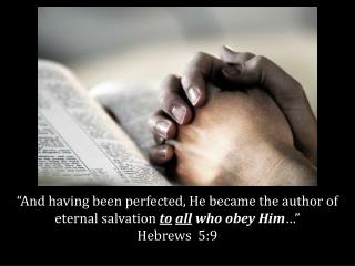 """And having been perfected, He became the author of eternal salvation  to all  who obey Him …"""
