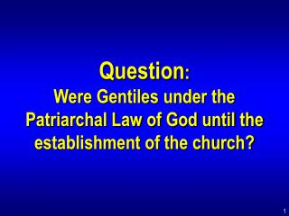 Question : Were Gentiles under the Patriarchal Law of God until the establishment of the church?