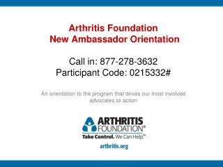 Arthritis Foundation  New Ambassador Orientation Call in: 877-278-3632 Participant Code: 0215332#