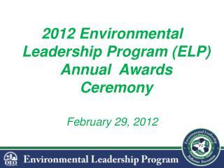 2012 Environmental Leadership Program (ELP)  Annual  Awards Ceremony February 29, 2012