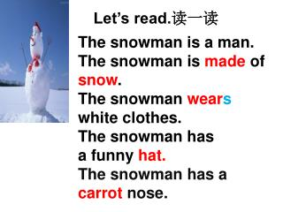 The snowman is a man. The snowman is  made  of  snow . The snowman  wear s white clothes.