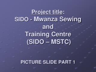 Project title : SIDO -  Mwanza Sewing  and  Training Centre  (SIDO – MSTC)  PICTURE SLIDE PART 1