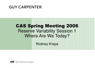 CAS Spring Meeting 2006 Reserve Variability Session 1 Where Are We Today? Rodney Kreps
