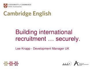 Building international recruitment … securely. Lee Knapp - Development Manager UK