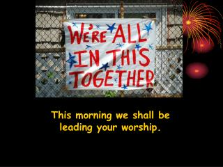 This morning we shall be leading your worship.