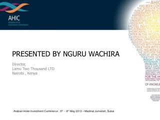 PRESENTED BY NGURU WACHIRA Director,  Lamu  Two Thousand LTD Nairobi , Kenya