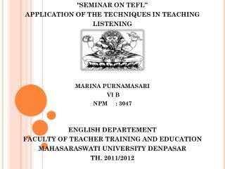 """SEMINAR ON TEFL"" APPLICATION OF THE TECHNIQUES IN TEACHING  LISTENING MARINA PURNAMASARI  VI B"