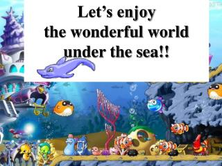Let�s enjoy  the wonderful world  under the sea!!