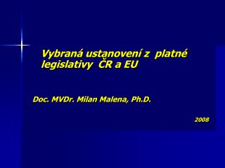 Vybraná ustanovení z  platné legislativy  ČR a EU Doc. MVDr. Milan Malena, Ph.D.  2008